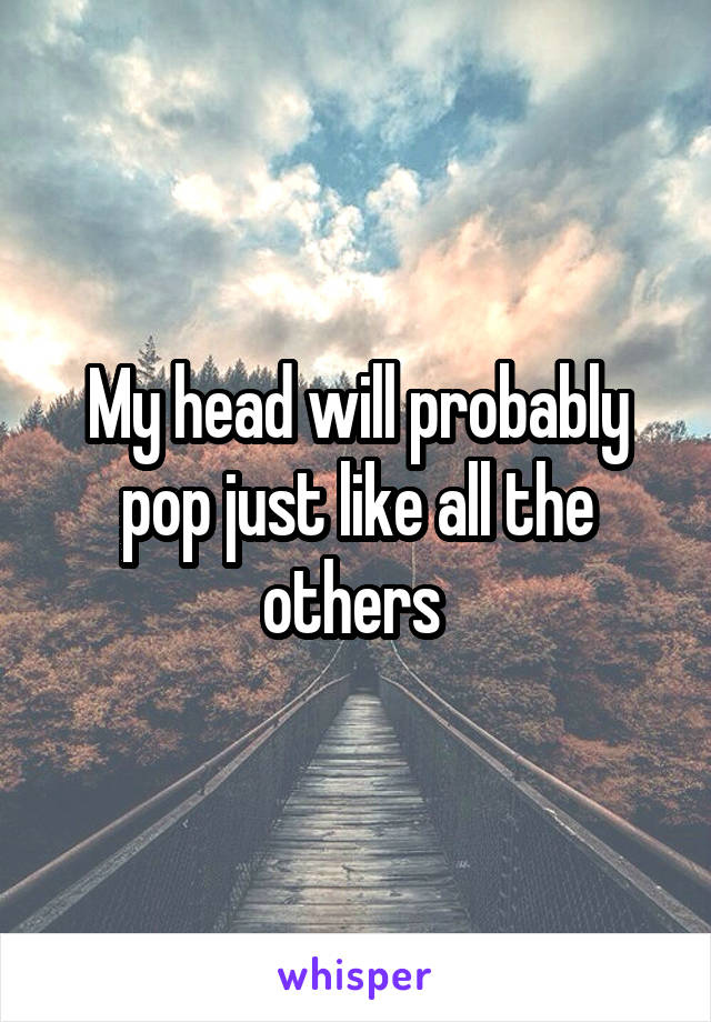 My head will probably pop just like all the others