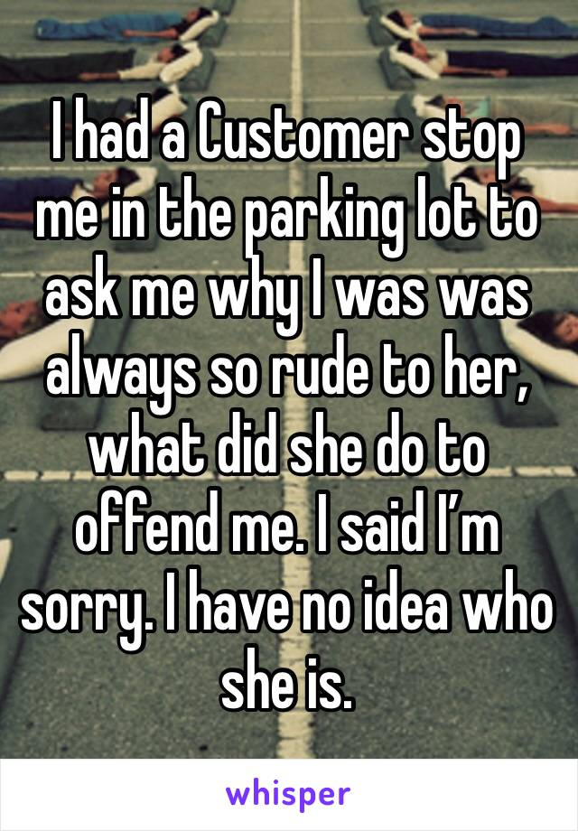 I had a Customer stop me in the parking lot to ask me why I was was always so rude to her, what did she do to offend me. I said I'm sorry. I have no idea who she is.