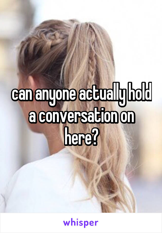 can anyone actually hold a conversation on here?