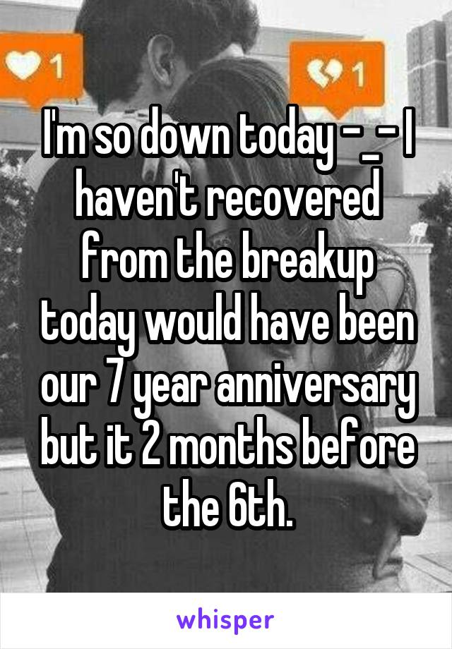 I'm so down today -_- I haven't recovered from the breakup today would have been our 7 year anniversary but it 2 months before the 6th.