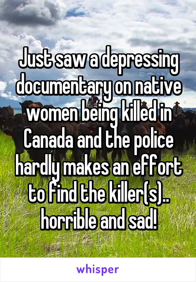 Just saw a depressing documentary on native women being killed in Canada and the police hardly makes an effort to find the killer(s).. horrible and sad!