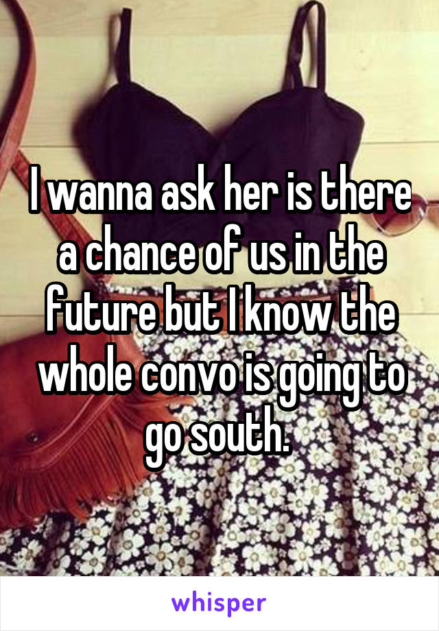 I wanna ask her is there a chance of us in the future but I know the whole convo is going to go south.