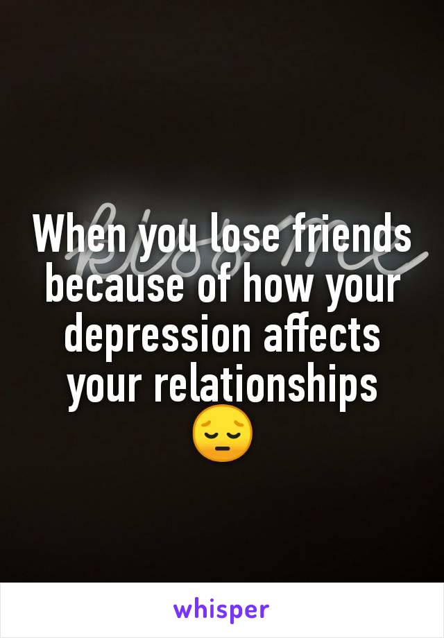 When you lose friends because of how your depression affects your relationships 😔