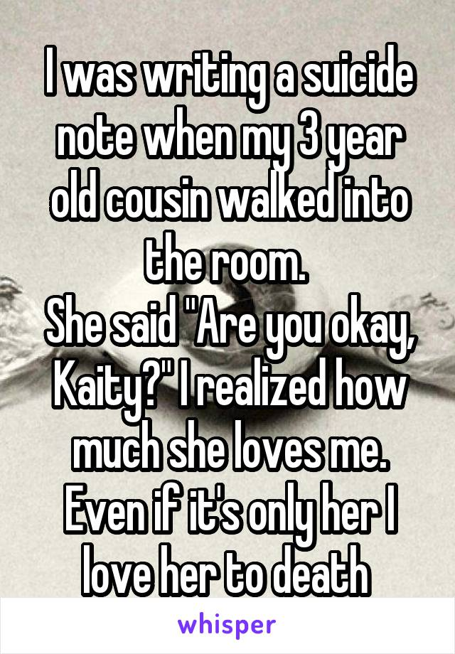 "I was writing a suicide note when my 3 year old cousin walked into the room.  She said ""Are you okay, Kaity?"" I realized how much she loves me. Even if it's only her I love her to death"