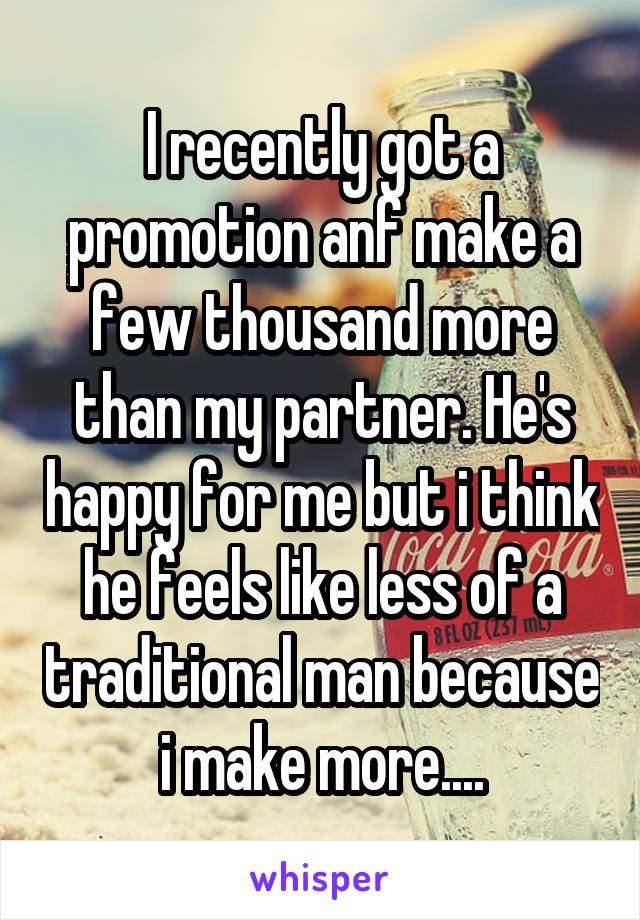 I recently got a promotion anf make a few thousand more than my partner. He's happy for me but i think he feels like less of a traditional man because i make more....