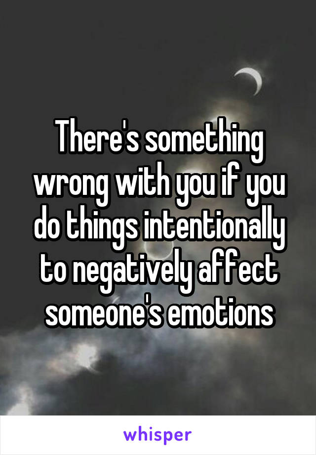 There's something wrong with you if you do things intentionally to negatively affect someone's emotions