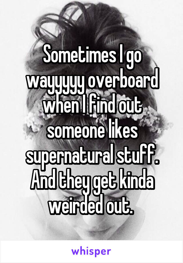 Sometimes I go wayyyyy overboard when I find out someone likes supernatural stuff. And they get kinda weirded out.
