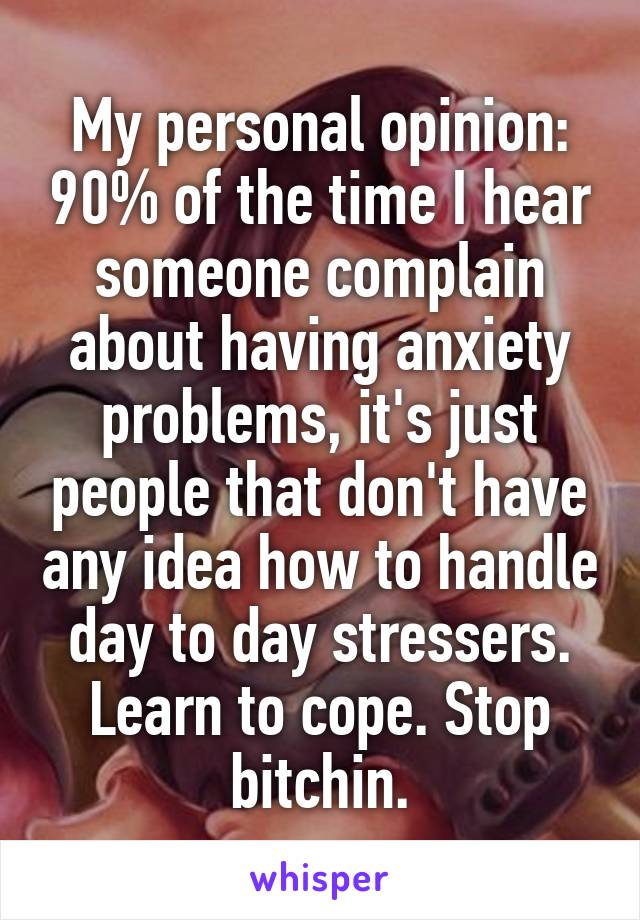 My personal opinion: 90% of the time I hear someone complain about having anxiety problems, it's just people that don't have any idea how to handle day to day stressers. Learn to cope. Stop bitchin.
