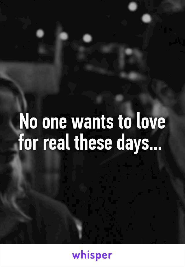No one wants to love for real these days...