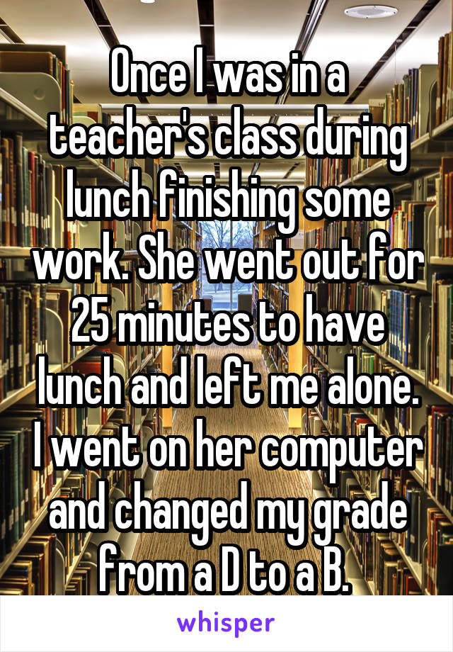 Once I was in a teacher's class during lunch finishing some work. She went out for 25 minutes to have lunch and left me alone. I went on her computer and changed my grade from a D to a B.