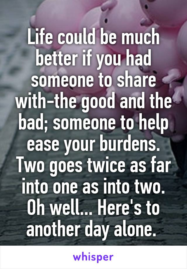 Life could be much better if you had someone to share with-the good and the bad; someone to help ease your burdens. Two goes twice as far into one as into two. Oh well... Here's to another day alone.