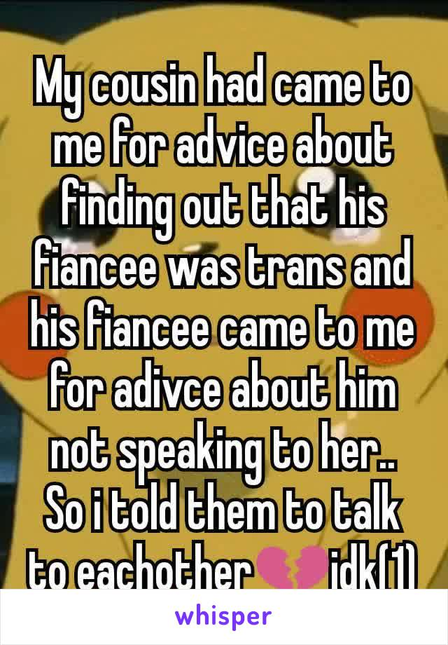 My cousin had came to me for advice about finding out that his fiancee was trans and his fiancee came to me for adivce about him not speaking to her.. So i told them to talk to eachother💔idk(1)