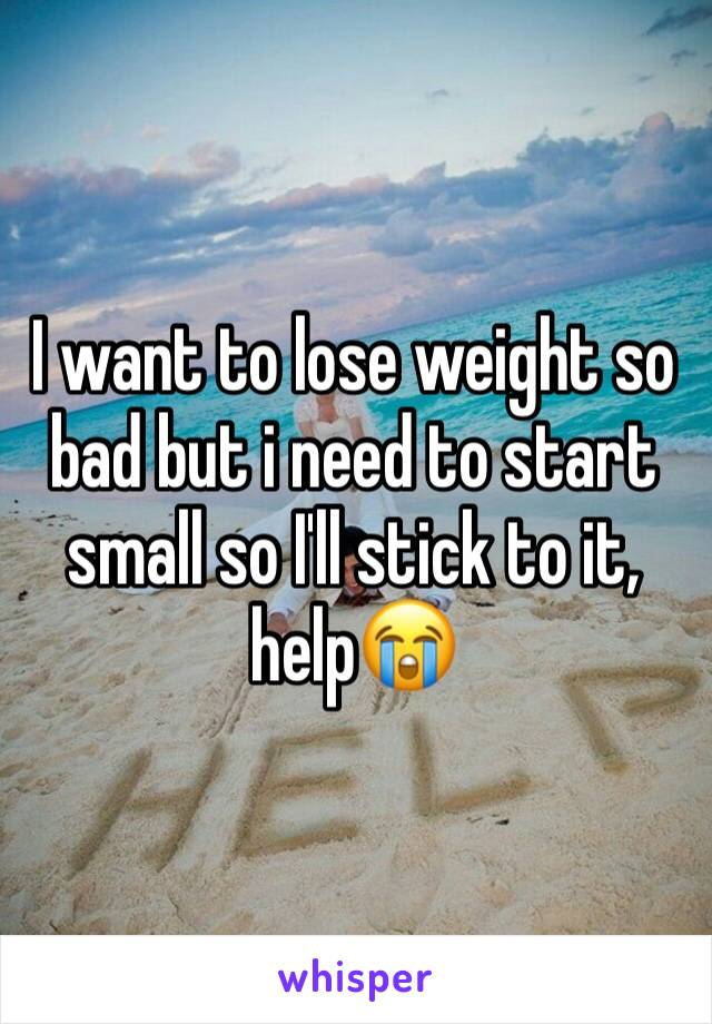 I want to lose weight so bad but i need to start small so I'll stick to it, help😭