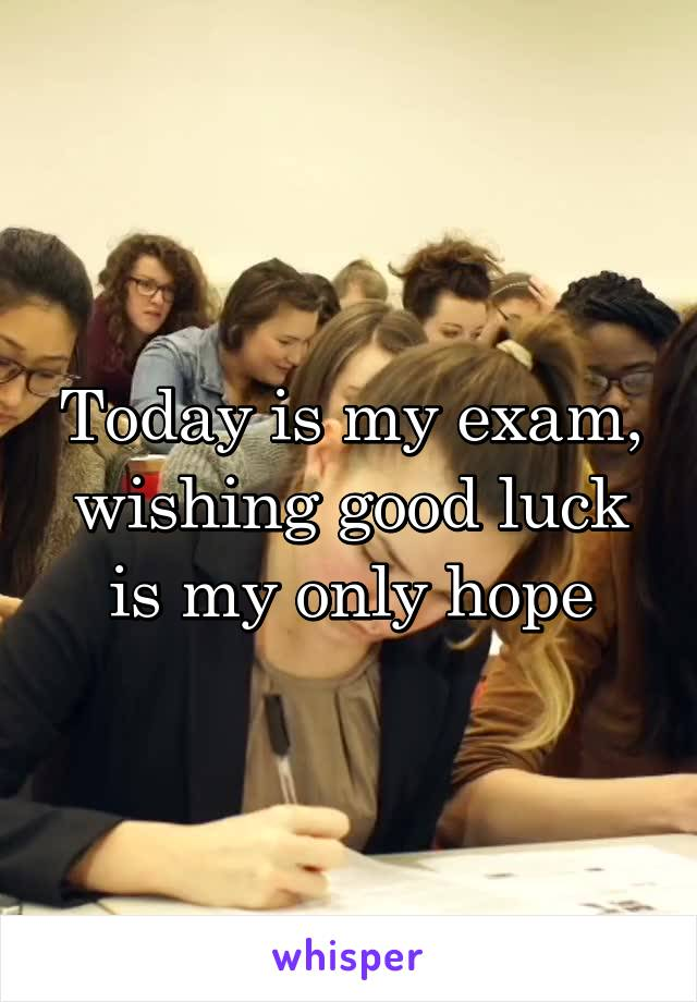 Today is my exam, wishing good luck is my only hope