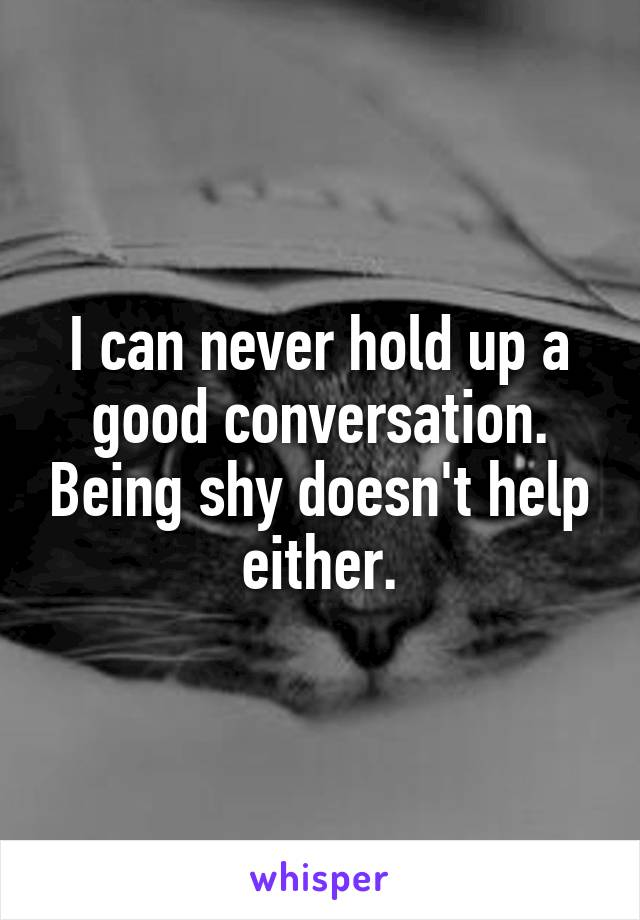 I can never hold up a good conversation. Being shy doesn't help either.