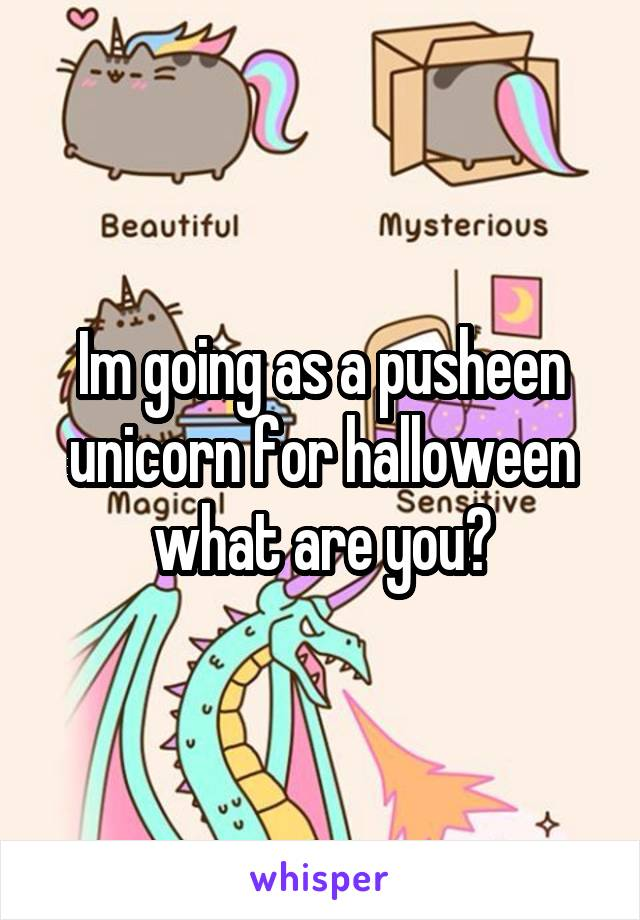 Im going as a pusheen unicorn for halloween what are you?