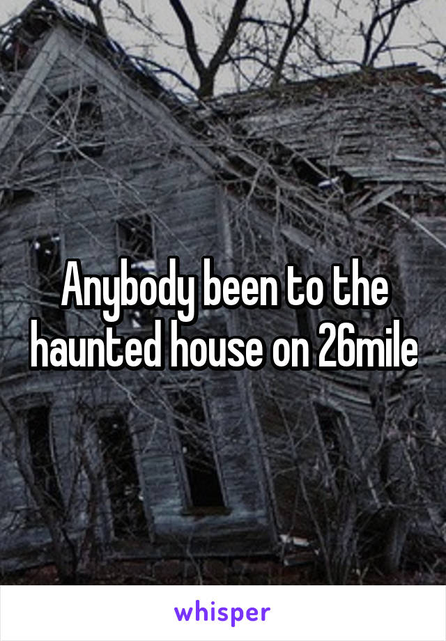Anybody been to the haunted house on 26mile