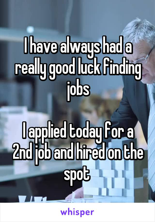 I have always had a really good luck finding jobs  I applied today for a 2nd job and hired on the spot