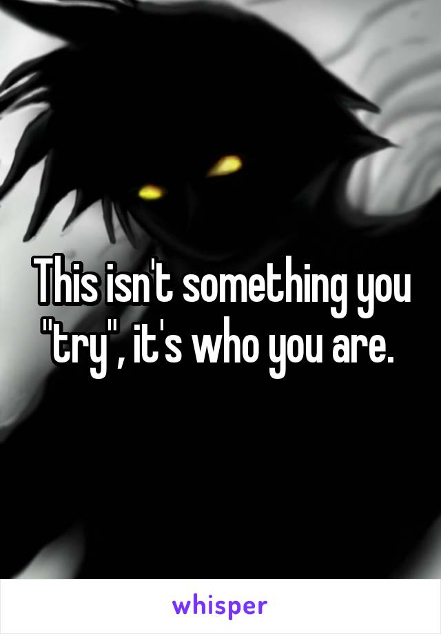 """This isn't something you """"try"""", it's who you are."""