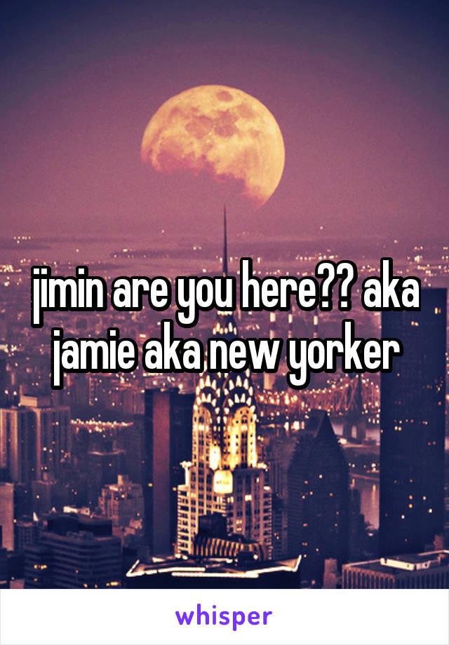 jimin are you here?? aka jamie aka new yorker