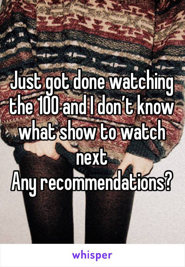 Just got done watching the 100 and I don't know what show to watch next Any recommendations?