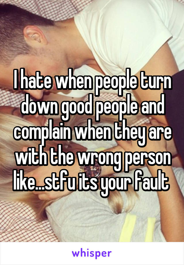 I hate when people turn down good people and complain when they are with the wrong person like...stfu its your fault