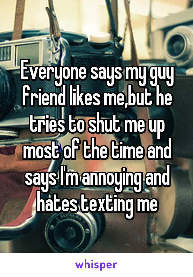 Everyone says my guy friend likes me,but he tries to shut me up most of the time and says I'm annoying and hates texting me