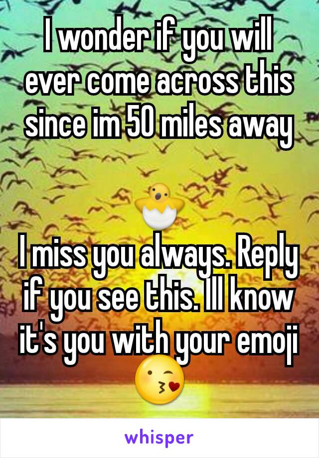 I wonder if you will ever come across this since im 50 miles away  🐣 I miss you always. Reply if you see this. Ill know it's you with your emoji 😘