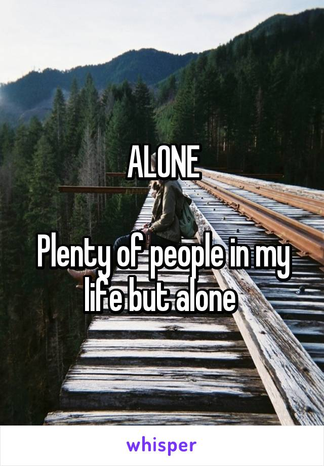 ALONE  Plenty of people in my life but alone