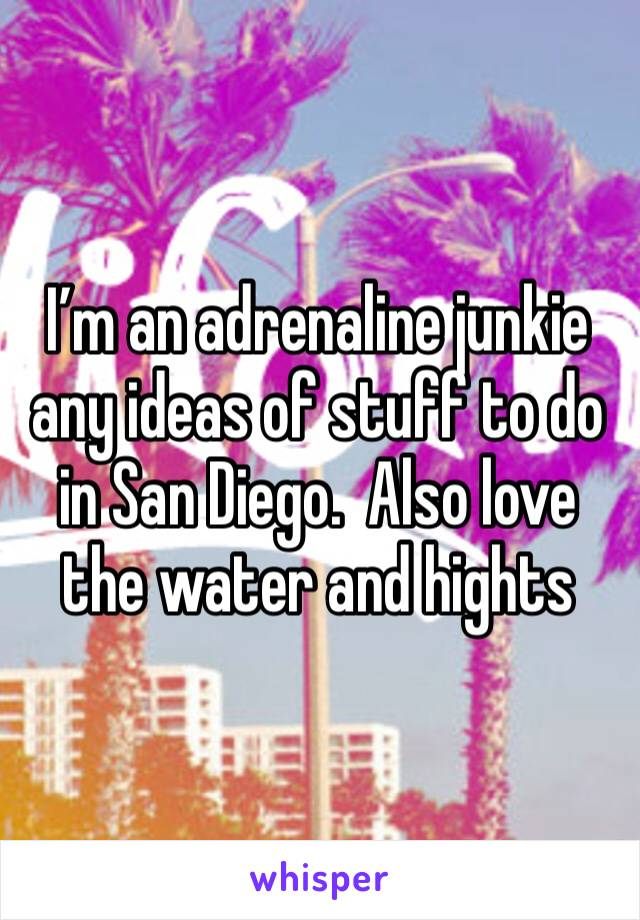 I'm an adrenaline junkie any ideas of stuff to do in San Diego.  Also love the water and hights