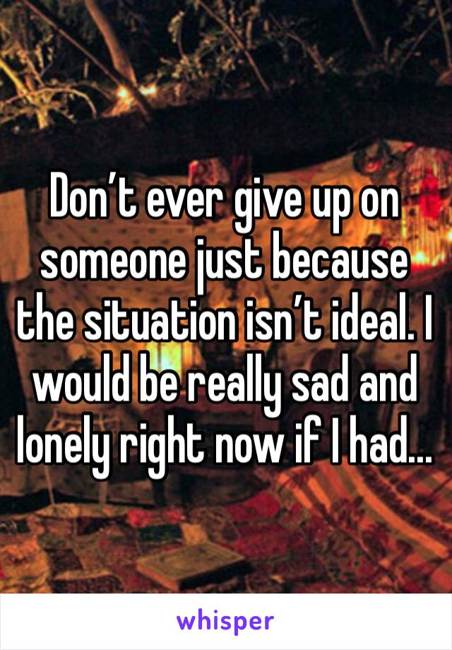Don't ever give up on someone just because the situation isn't ideal. I would be really sad and lonely right now if I had...
