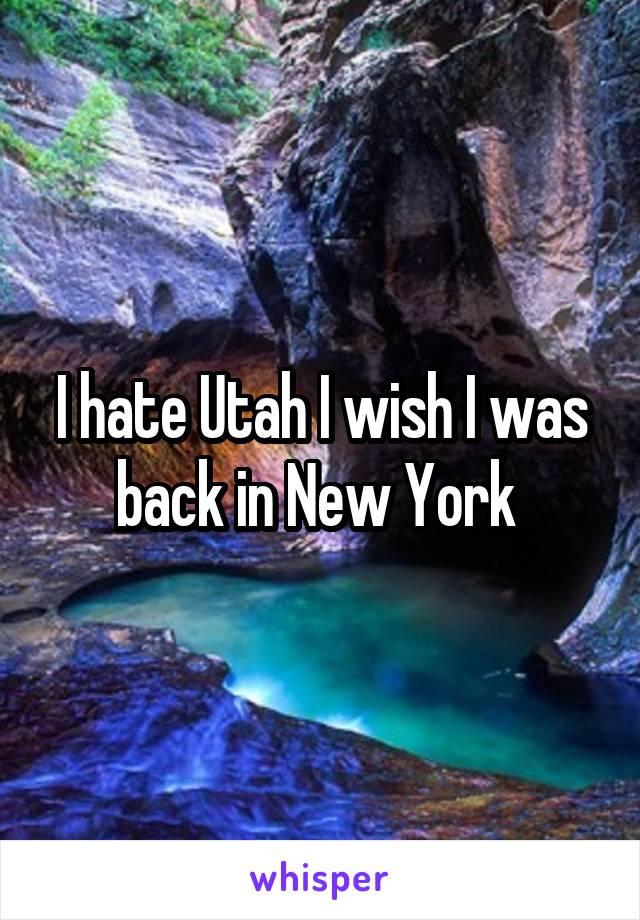 I hate Utah I wish I was back in New York