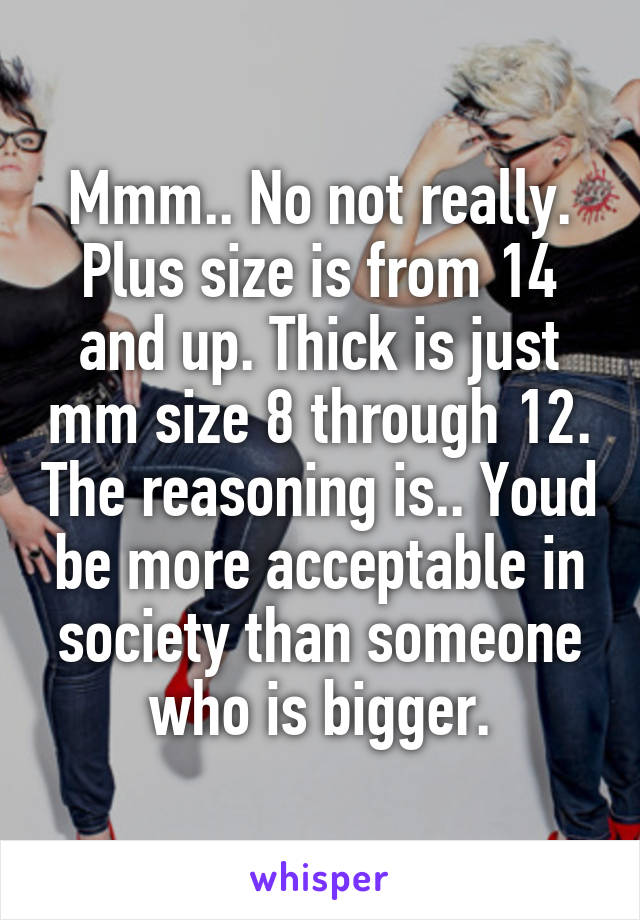 Mmm.. No not really. Plus size is from 14 and up. Thick is just mm size 8 through 12. The reasoning is.. Youd be more acceptable in society than someone who is bigger.