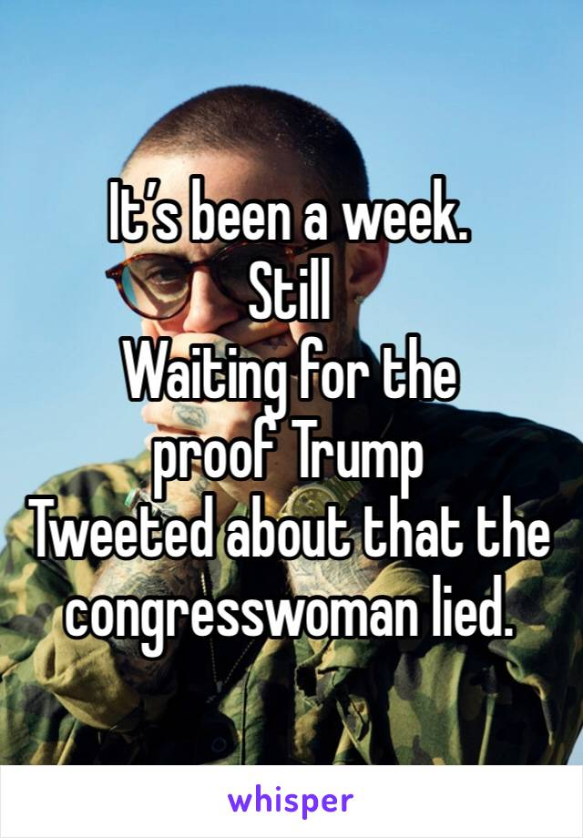 It's been a week. Still Waiting for the proof Trump Tweeted about that the congresswoman lied.