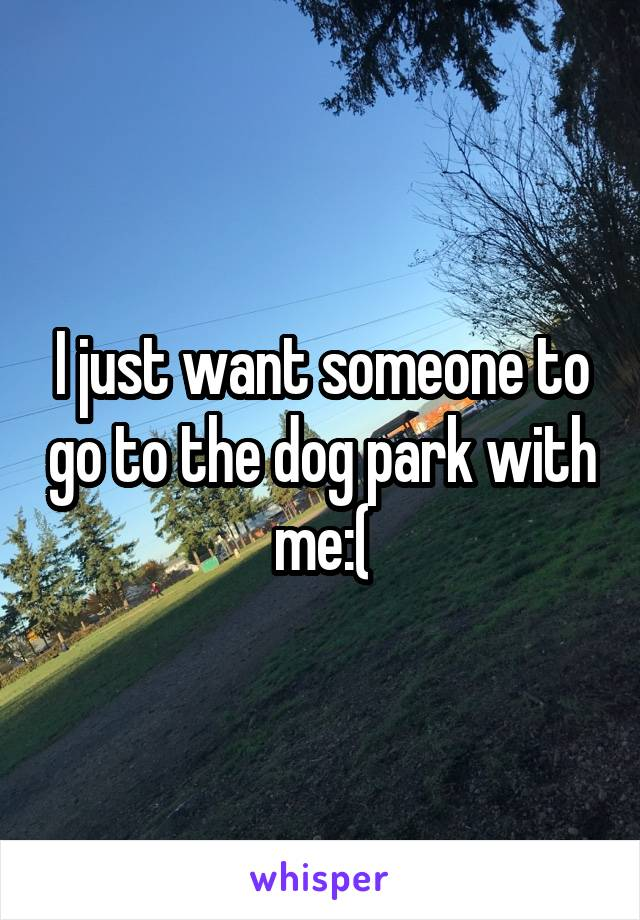 I just want someone to go to the dog park with me:(