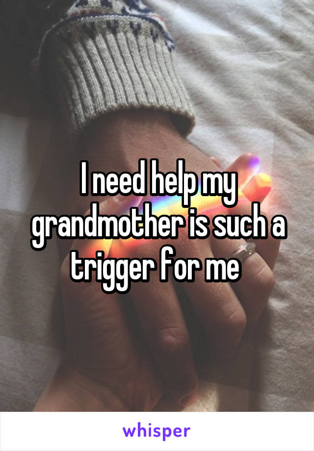 I need help my grandmother is such a trigger for me