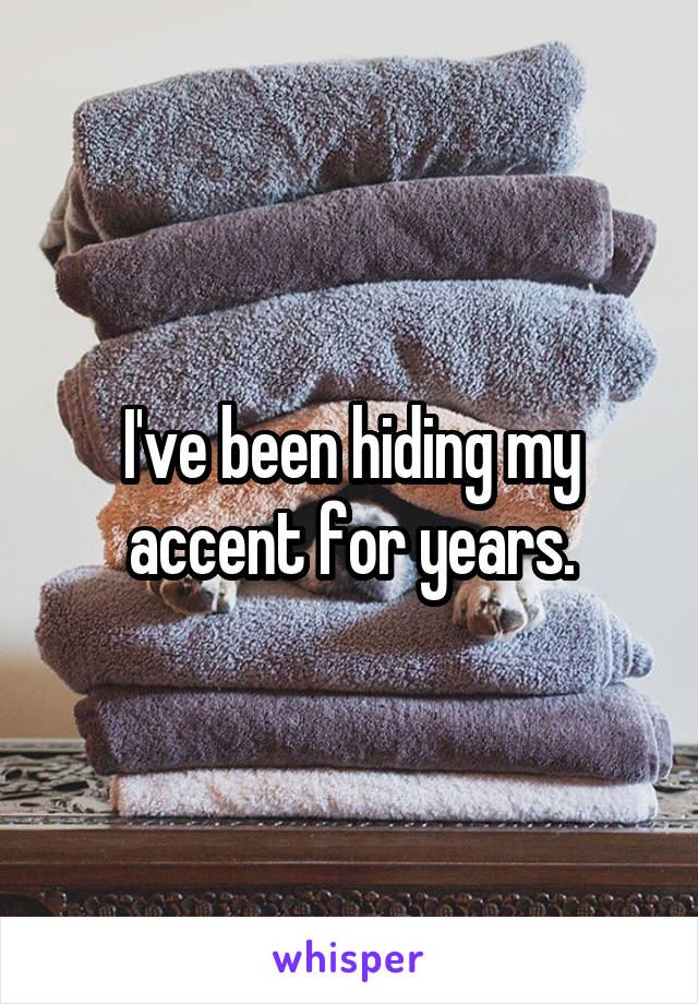 I've been hiding my accent for years.