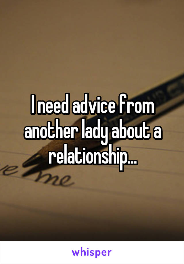 I need advice from another lady about a relationship...