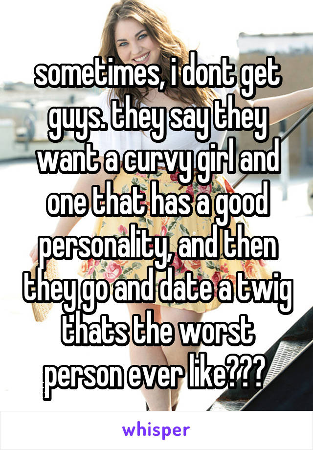sometimes, i dont get guys. they say they want a curvy girl and one that has a good personality, and then they go and date a twig thats the worst person ever like???