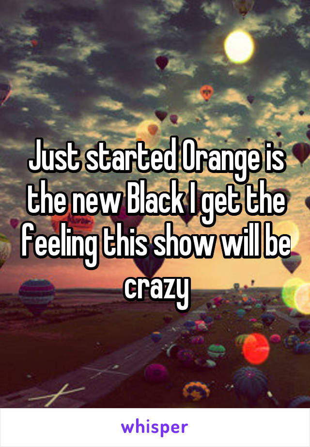Just started Orange is the new Black I get the feeling this show will be crazy