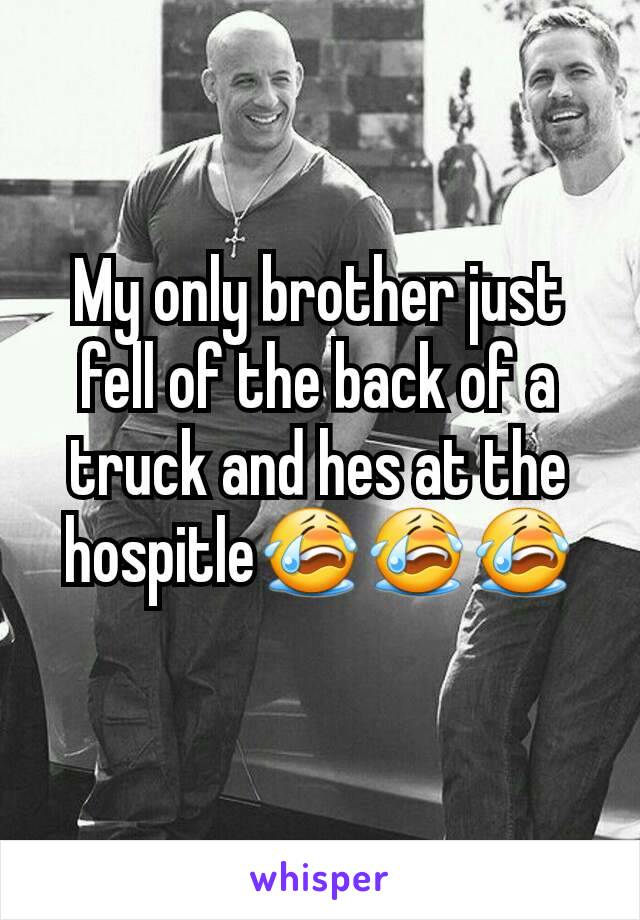 My only brother just fell of the back of a truck and hes at the hospitle😭😭😭