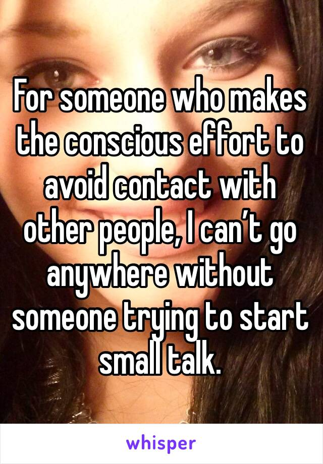 For someone who makes the conscious effort to avoid contact with other people, I can't go anywhere without someone trying to start small talk.