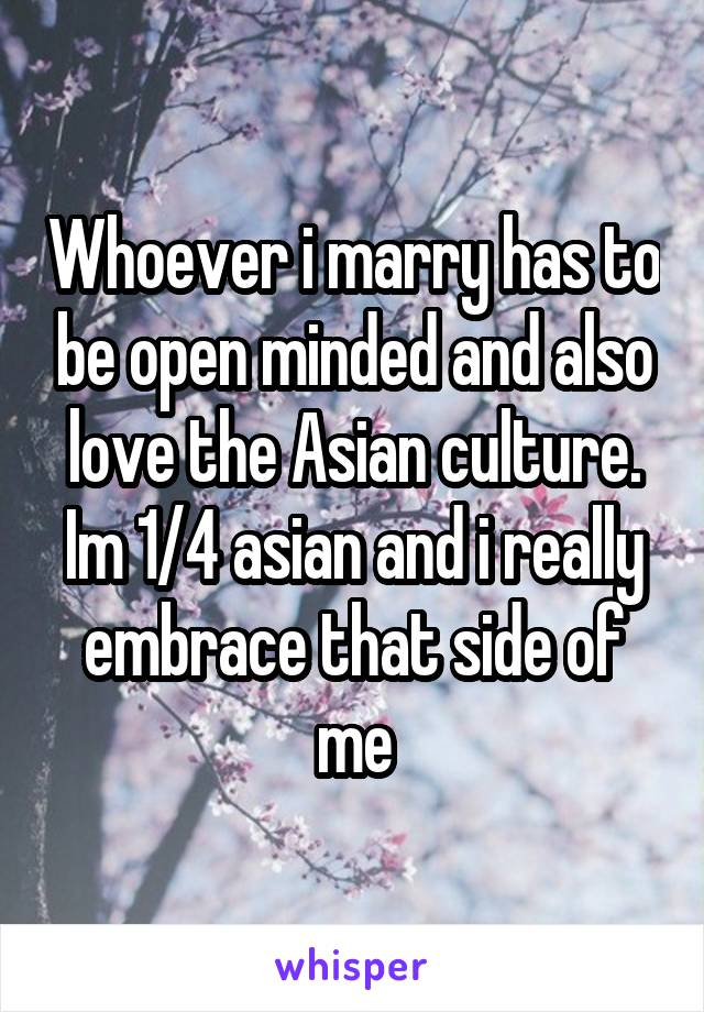 Whoever i marry has to be open minded and also love the Asian culture. Im 1/4 asian and i really embrace that side of me