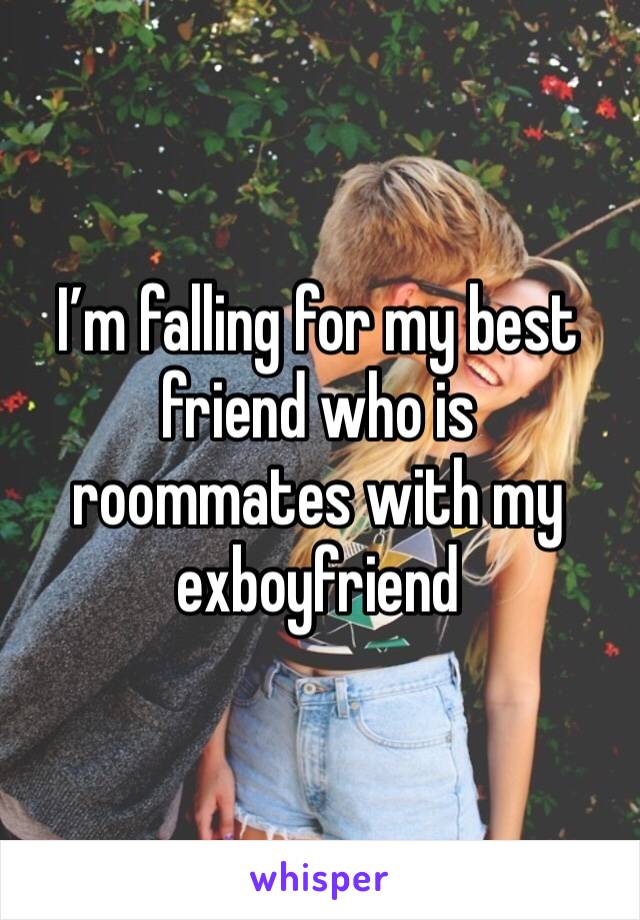 I'm falling for my best friend who is roommates with my exboyfriend