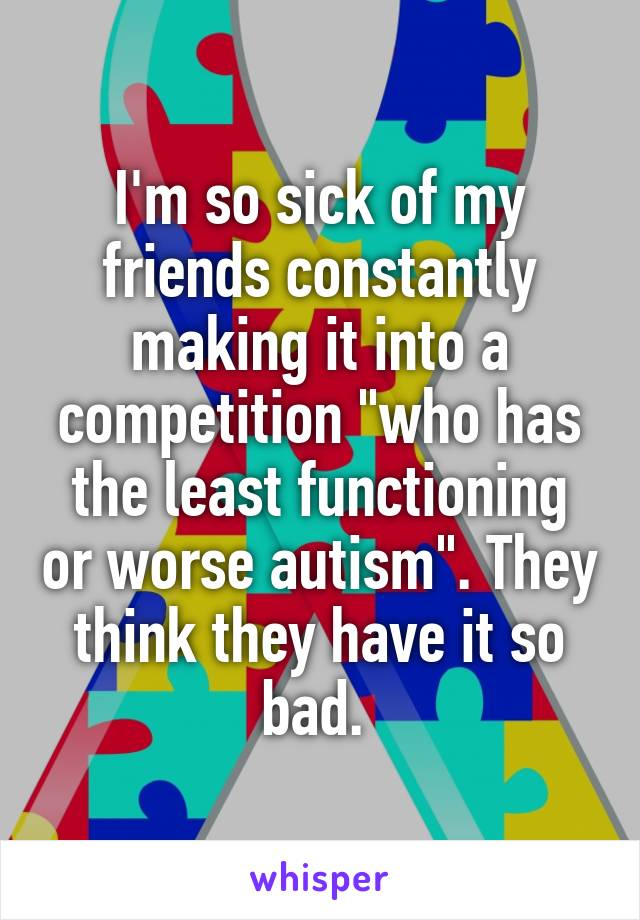 """I'm so sick of my friends constantly making it into a competition """"who has the least functioning or worse autism"""". They think they have it so bad."""