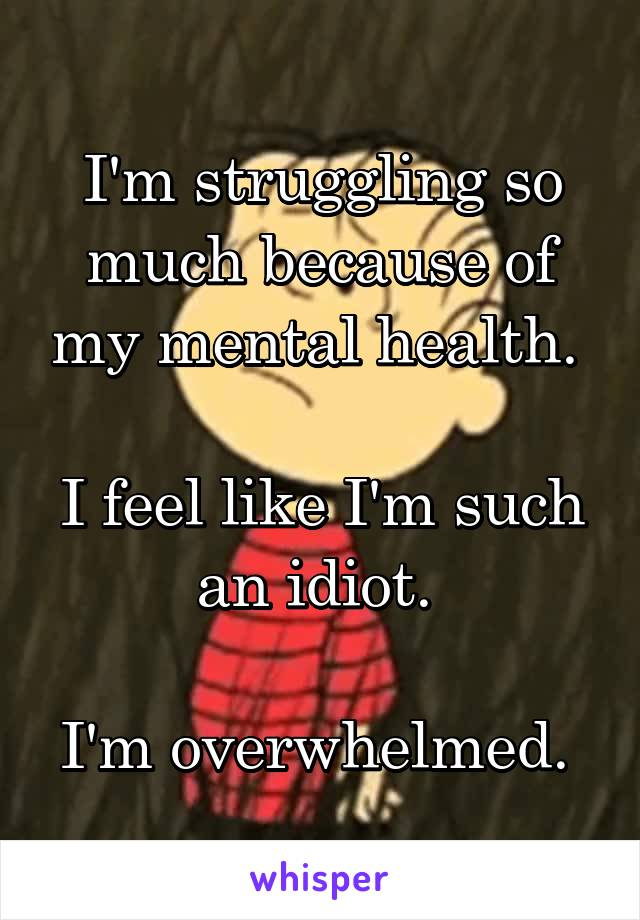 I'm struggling so much because of my mental health.   I feel like I'm such an idiot.   I'm overwhelmed.