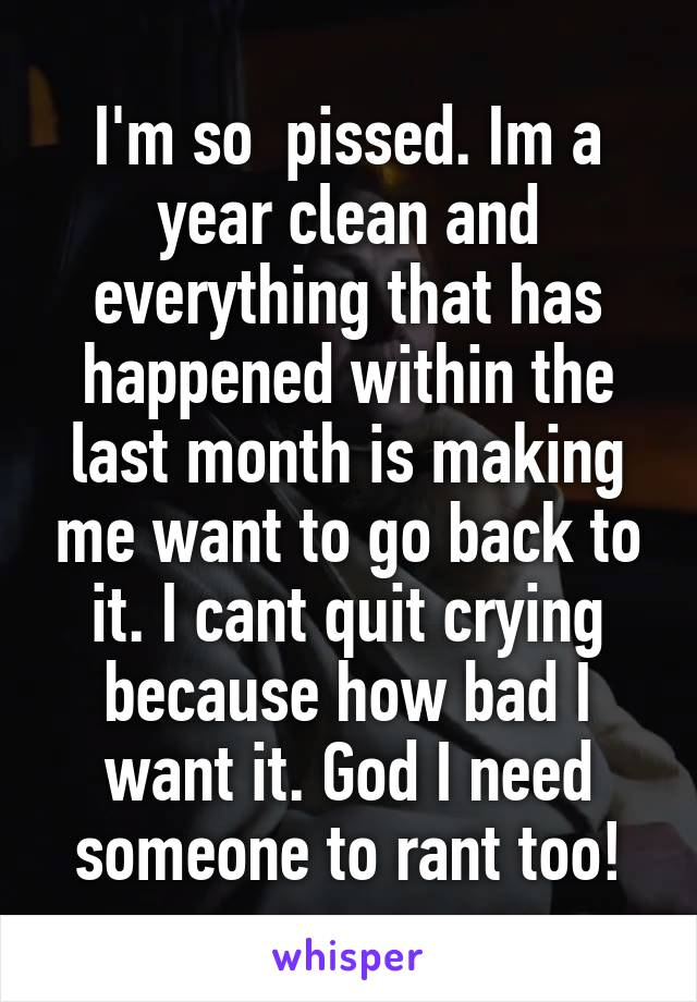 I'm so  pissed. Im a year clean and everything that has happened within the last month is making me want to go back to it. I cant quit crying because how bad I want it. God I need someone to rant too!