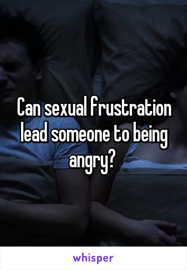 Can sexual frustration lead someone to being angry?