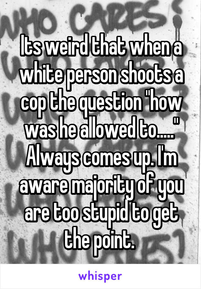 """Its weird that when a white person shoots a cop the question """"how was he allowed to....."""" Always comes up. I'm aware majority of you are too stupid to get the point."""