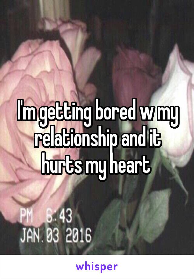 I'm getting bored w my relationship and it hurts my heart